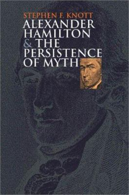 Alexander Hamilton and the persistence of myth book cover
