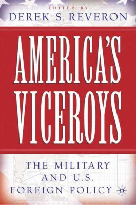 America's viceroys the military and U.S. foreign policy book cover
