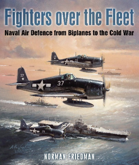 """Fighters Over the Fleet: Naval Air Defence from Biplanes to the Cold War,"" by Norman Friedman"