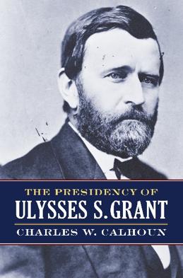 """The Presidency of Ulysses S. Grant,"" by Charles W. Calhoun"