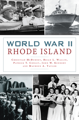 """World War II Rhode Island"" by By Christian McBurney, Brian L. Wallin, Patrick T. Conley, John W. Kennedy and Maureen A. Taylor"