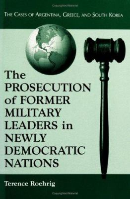 The Prosecution of Former Military Leaders in Newly Democratic Nations by Terence Roehrig
