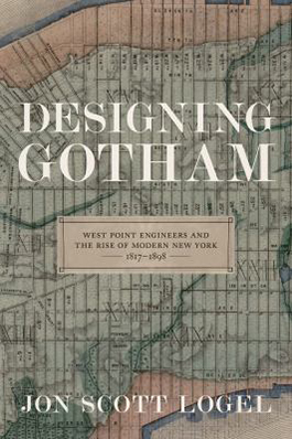 Designing Gotham: West Point engineers and the rise of modern New York, 1817-1898 cover image